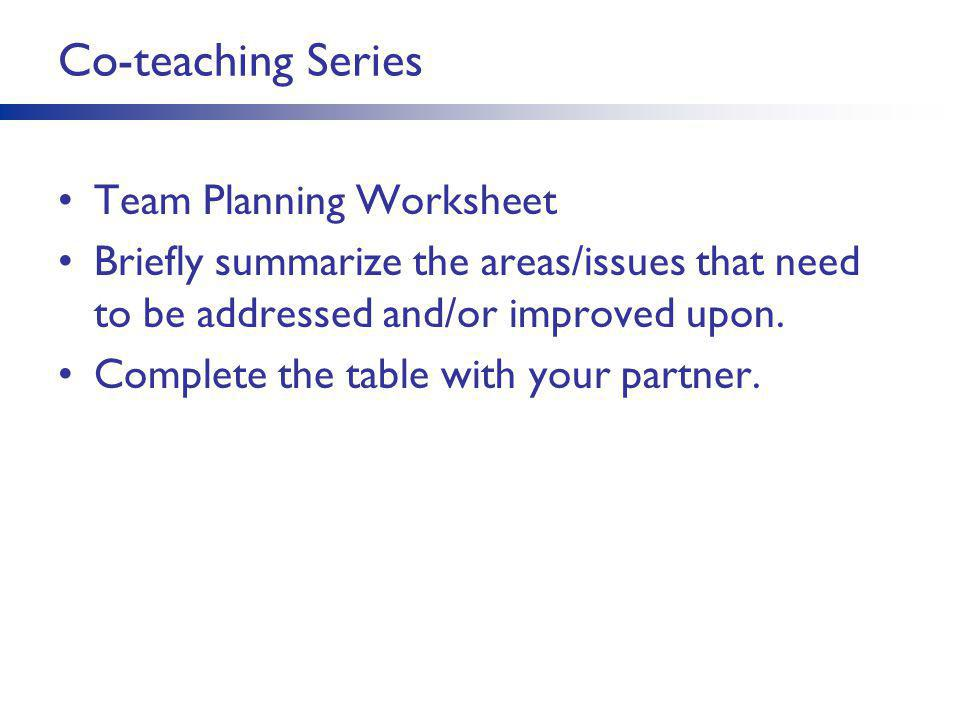 Co-teaching Series Team Planning Worksheet Briefly summarize the areas/issues that need to be addressed and/or improved upon. Complete the table with