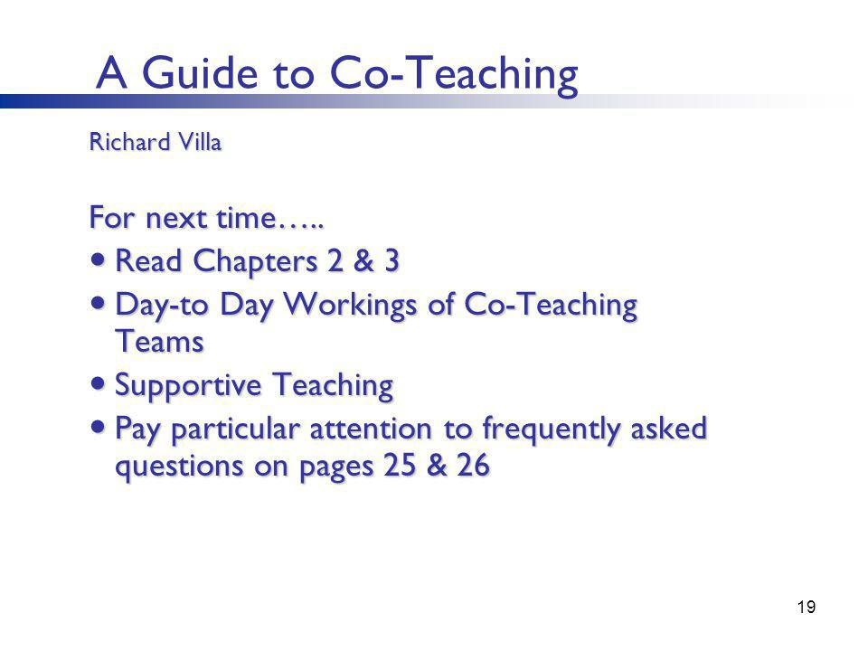 A Guide to Co-Teaching 19 Richard Villa For next time….. Read Chapters 2 & 3 Read Chapters 2 & 3 Day-to Day Workings of Co-Teaching Teams Day-to Day W