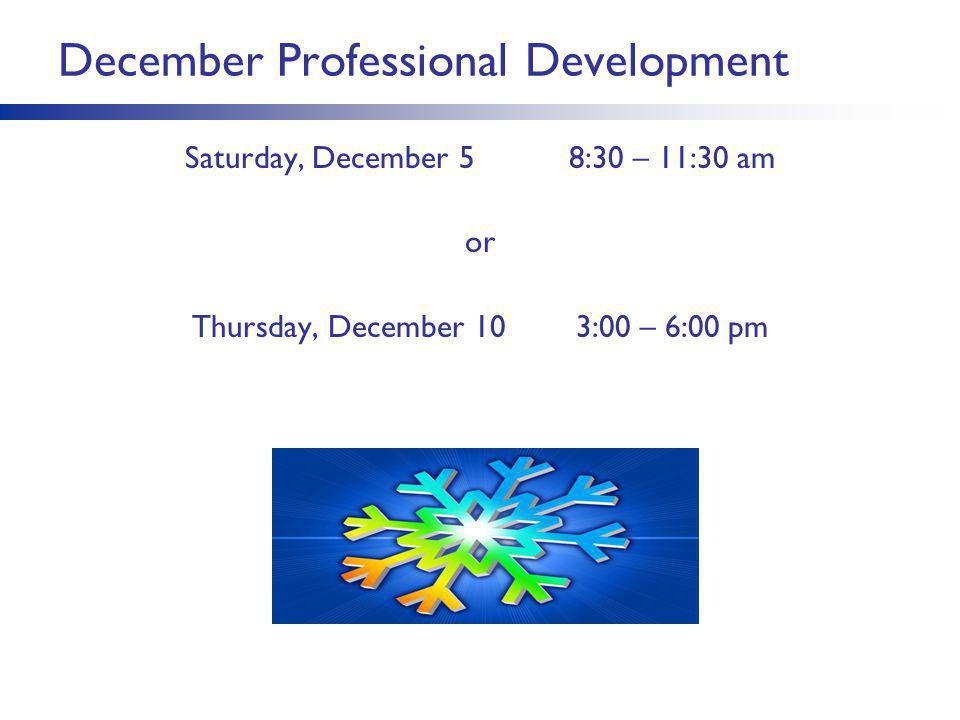 December Professional Development Saturday, December 5 8:30 – 11:30 am or Thursday, December 103:00 – 6:00 pm