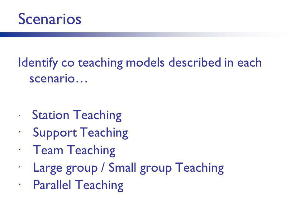 Scenarios Identify co teaching models described in each scenario…  Station Teaching  Support Teaching  Team Teaching  Large group / Small group Te