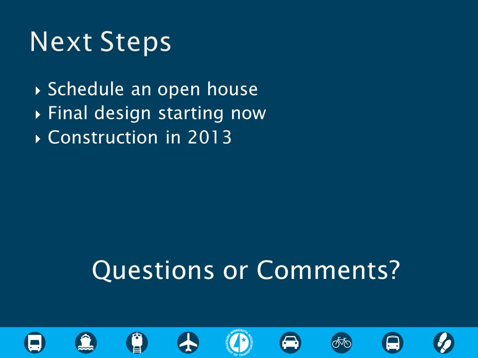  Schedule an open house  Final design starting now  Construction in 2013 Questions or Comments