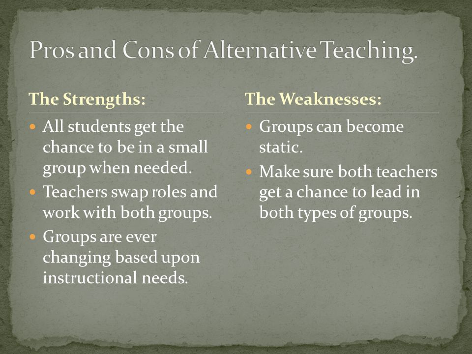 The Strengths: All students get the chance to be in a small group when needed. Teachers swap roles and work with both groups. Groups are ever changing