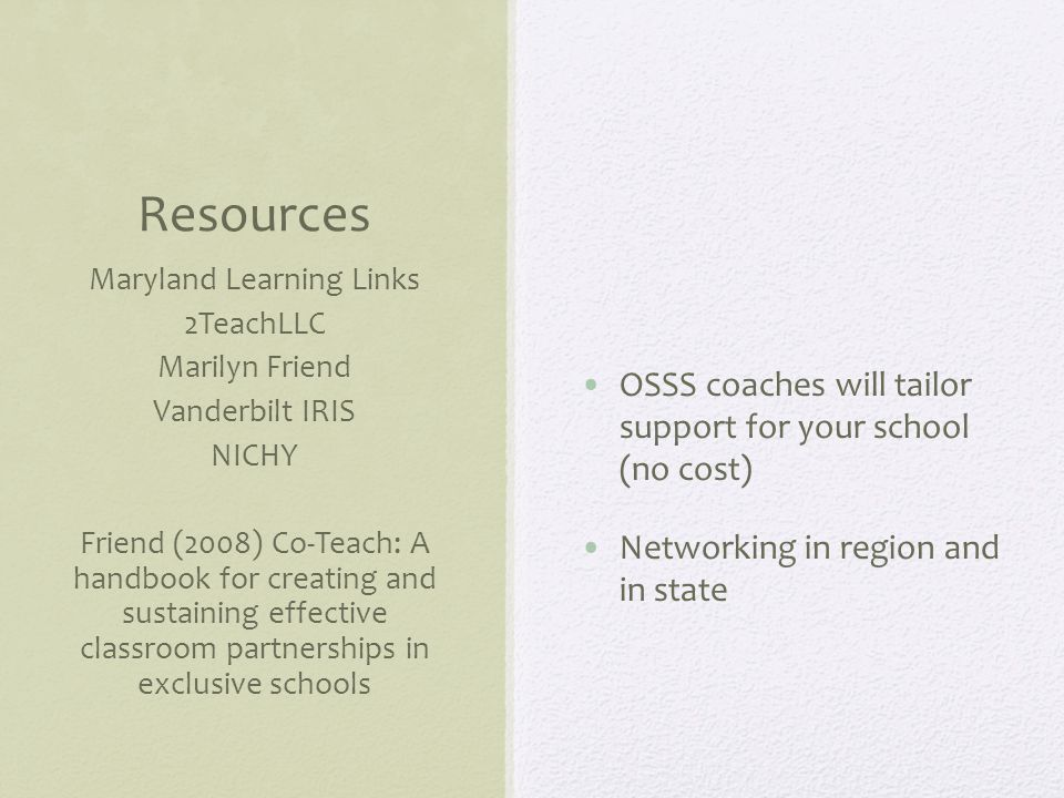 Resources OSSS coaches will tailor support for your school (no cost) Networking in region and in state Maryland Learning Links 2TeachLLC Marilyn Friend Vanderbilt IRIS NICHY Friend (2008) Co-Teach: A handbook for creating and sustaining effective classroom partnerships in exclusive schools