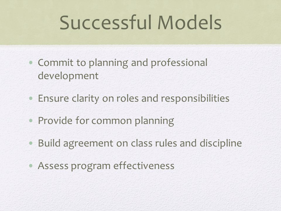 Successful Models Commit to planning and professional development Ensure clarity on roles and responsibilities Provide for common planning Build agreement on class rules and discipline Assess program effectiveness