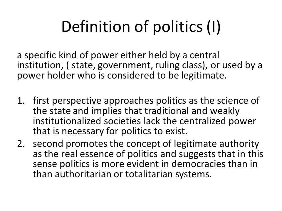 Definition of politics (II) All activities, performed by one or more than one individual and/or collective actors, characterized by leadership, power, conflict, but also by participation, cooperation, consensus, over a community that have the responsibility of controlling violence and internal allocation of costs and benefits, material as well as non material.