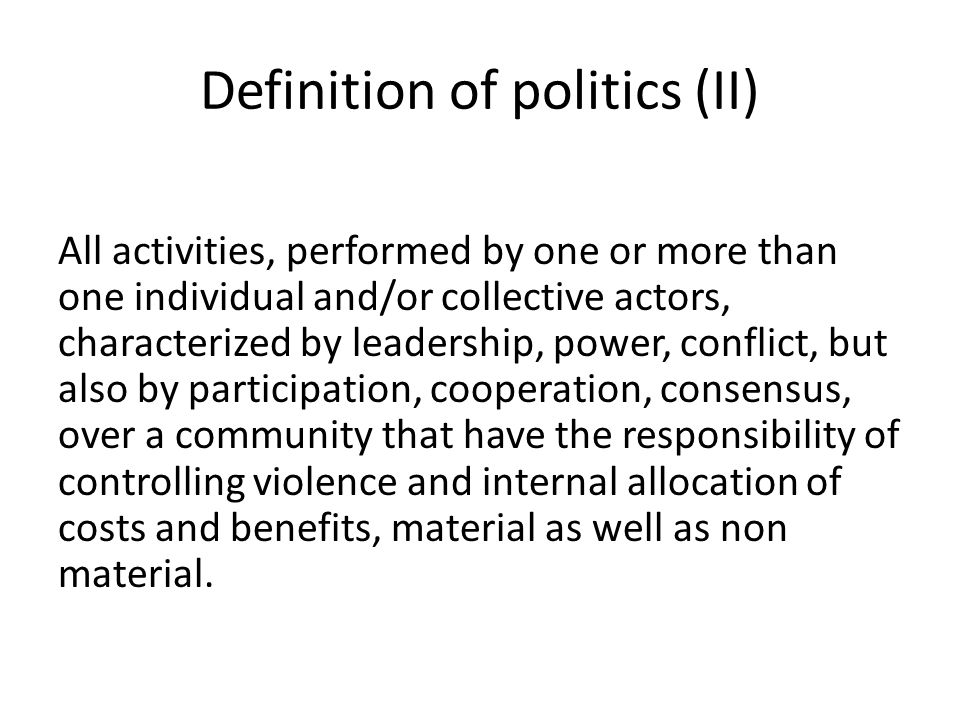 Definition of politics (II) All activities, performed by one or more than one individual and/or collective actors, characterized by leadership, power,