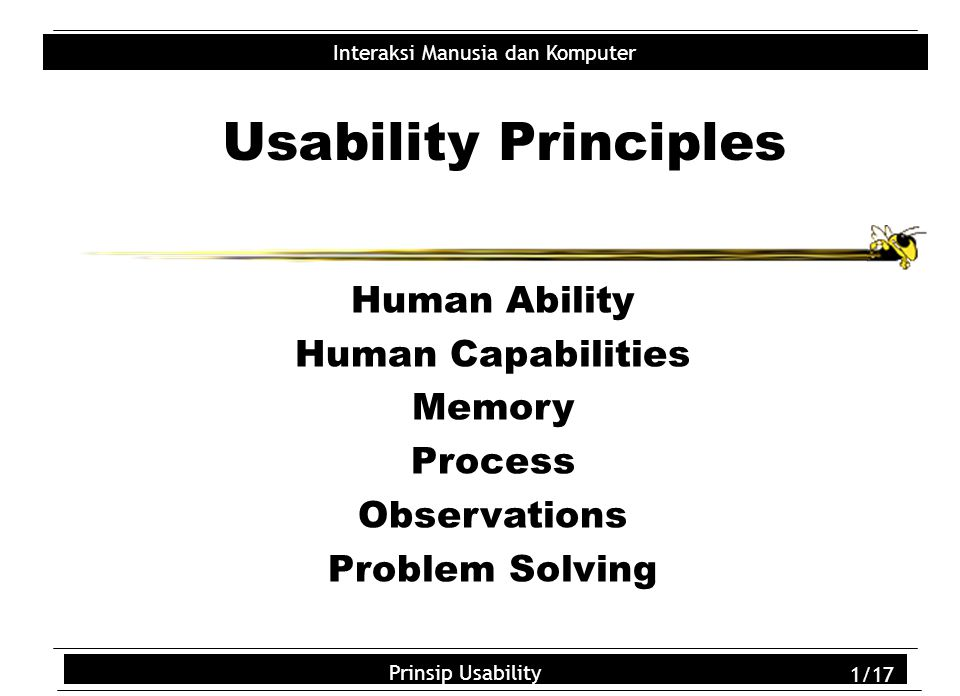 Usability Principles 2/18 Interaksi Manusia dan Komputer Prinsip Usability 2/18 Human Abilities Good  Infinite capacity LTM  LTM duration & complexity  High-learning capability  Powerful attention mechanism  Powerful pattern recognition Bad  Limited capacity STM  Limited duration STM  Unreliable access to LTM  Error-prone processing  Slow processing