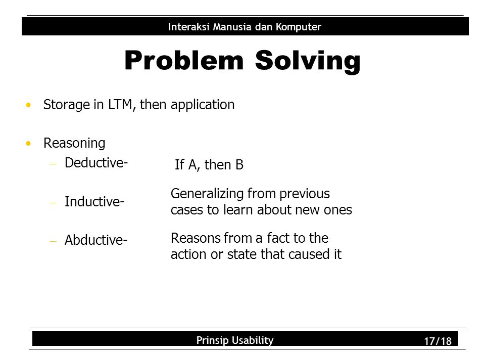 Usability Principles 17/18 Interaksi Manusia dan Komputer Prinsip Usability 17/18 Problem Solving Storage in LTM, then application Reasoning  Deductive-  Inductive-  Abductive- If A, then B Generalizing from previous cases to learn about new ones Reasons from a fact to the action or state that caused it
