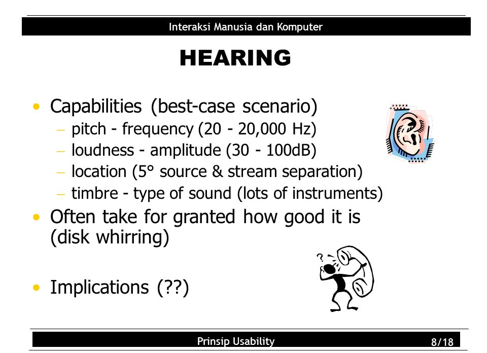 Usability Principles 8/18 Interaksi Manusia dan Komputer Prinsip Usability 8/18 HEARING Capabilities (best-case scenario)  pitch - frequency (20 - 20,000 Hz)  loudness - amplitude (30 - 100dB)  location (5° source & stream separation)  timbre - type of sound (lots of instruments) Often take for granted how good it is (disk whirring) Implications (??)