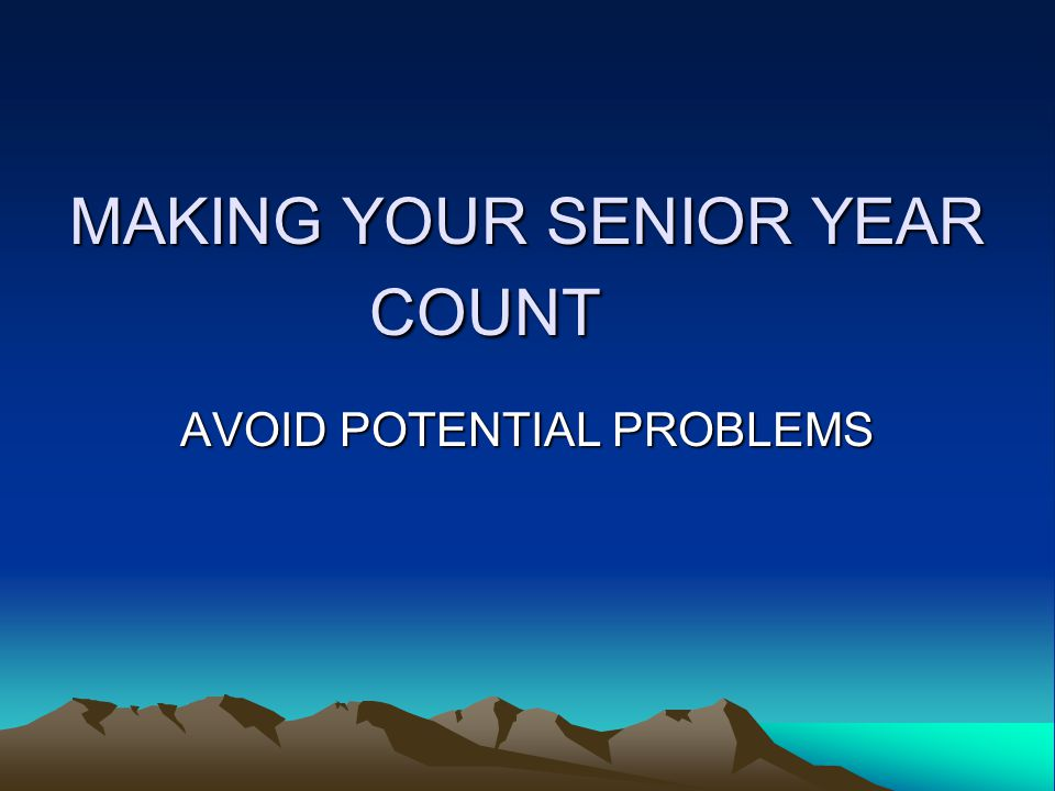 MAKING YOUR SENIOR YEAR COUNT AVOID POTENTIAL PROBLEMS