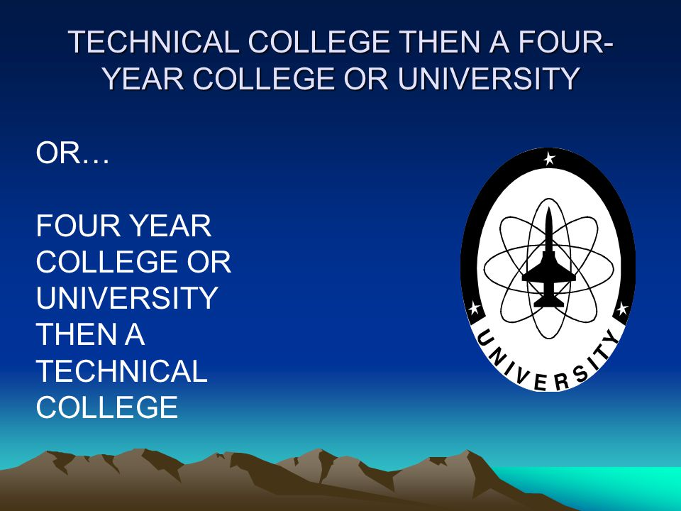 TECHNICAL COLLEGE THEN A FOUR- YEAR COLLEGE OR UNIVERSITY OR… FOUR YEAR COLLEGE OR UNIVERSITY THEN A TECHNICAL COLLEGE