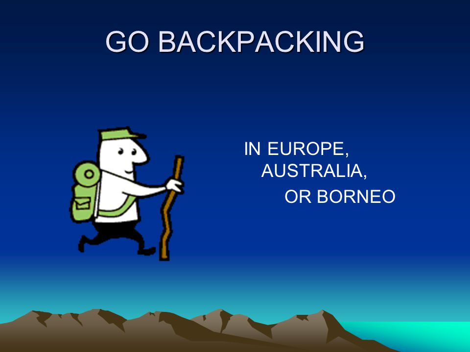 GO BACKPACKING IN EUROPE, AUSTRALIA, OR BORNEO