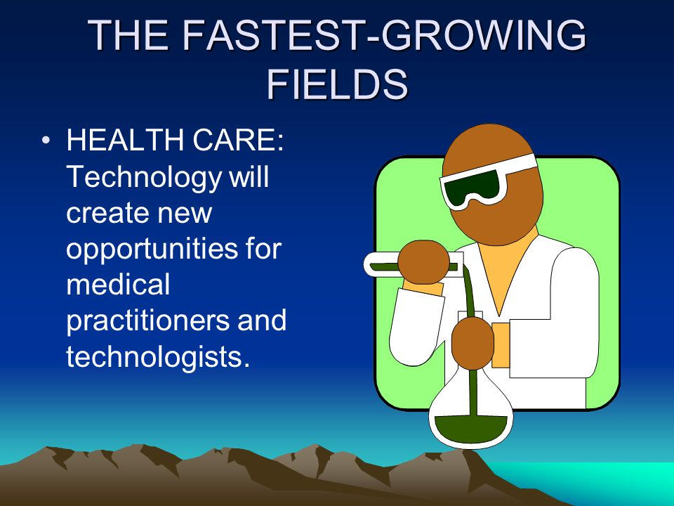 THE FASTEST-GROWING FIELDS HEALTH CARE: Technology will create new opportunities for medical practitioners and technologists.