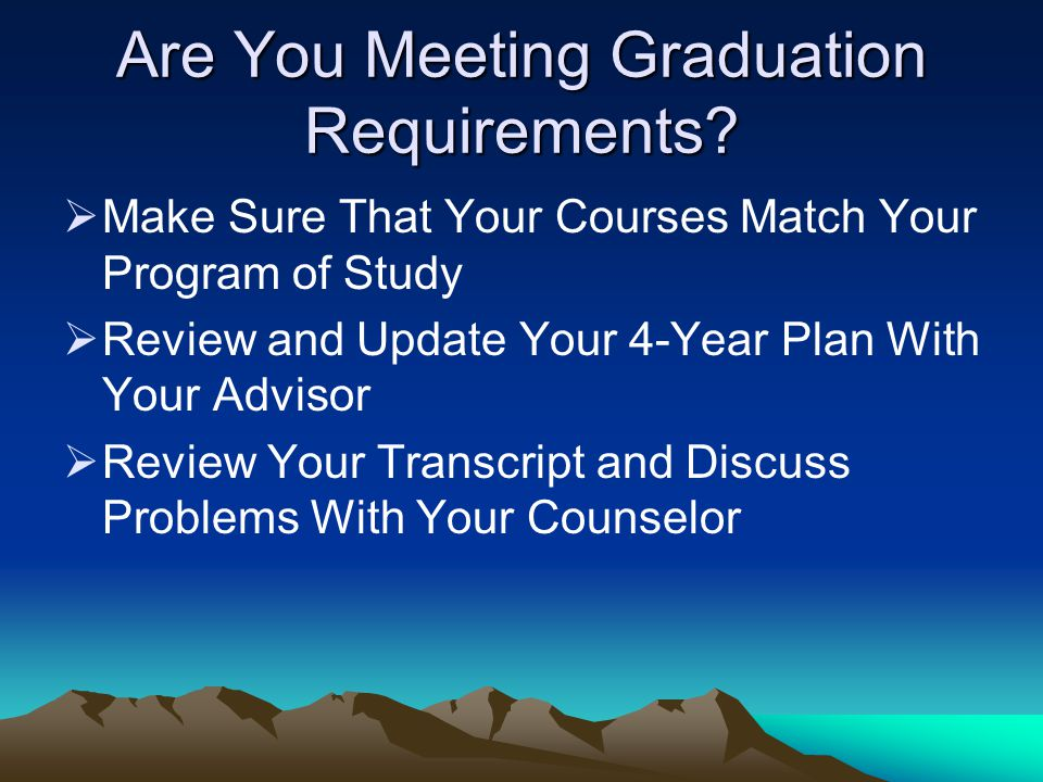 Are You Meeting Graduation Requirements?  Make Sure That Your Courses Match Your Program of Study  Review and Update Your 4-Year Plan With Your Advi