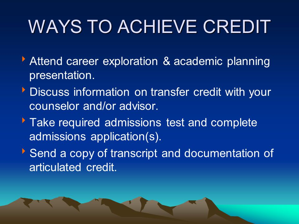 WAYS TO ACHIEVE CREDIT  Attend career exploration & academic planning presentation.  Discuss information on transfer credit with your counselor and/