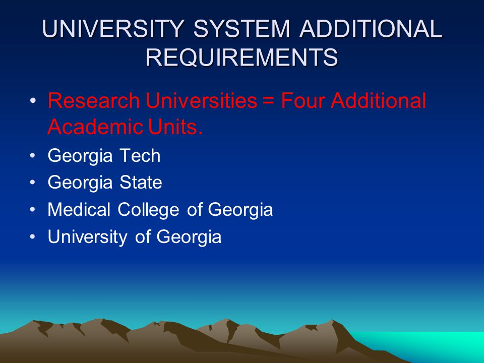 UNIVERSITY SYSTEM ADDITIONAL REQUIREMENTS Research Universities = Four Additional Academic Units. Georgia Tech Georgia State Medical College of Georgi