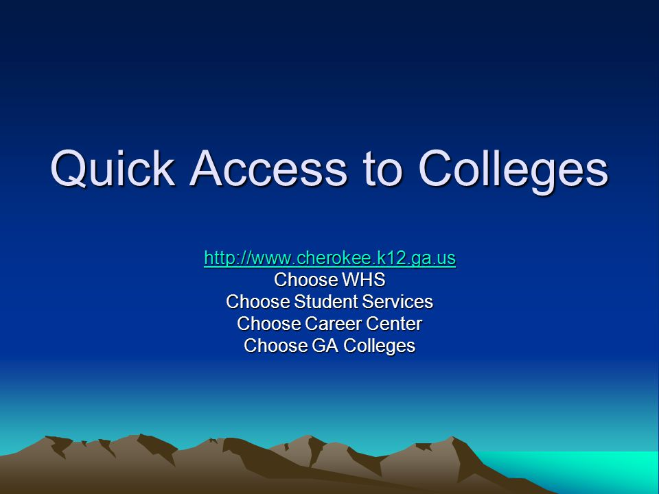 Quick Access to Colleges http://www.cherokee.k12.ga.us Choose WHS Choose Student Services Choose Career Center Choose GA Colleges