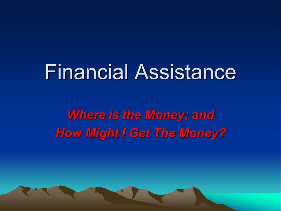 Financial Assistance Where is the Money; and How Might I Get The Money?