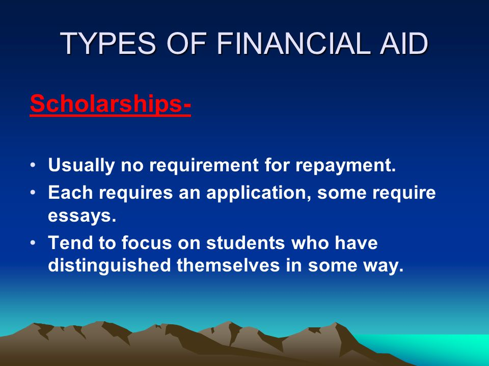TYPES OF FINANCIAL AID Scholarships- Usually no requirement for repayment. Each requires an application, some require essays. Tend to focus on student