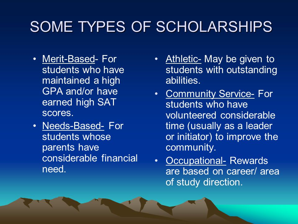 SOME TYPES OF SCHOLARSHIPS SOME TYPES OF SCHOLARSHIPS Merit-Based- For students who have maintained a high GPA and/or have earned high SAT scores. Nee