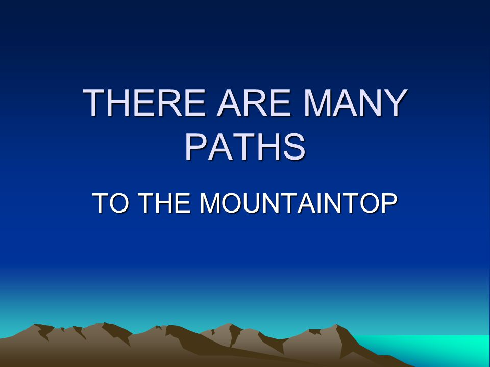 THERE ARE MANY PATHS TO THE MOUNTAINTOP