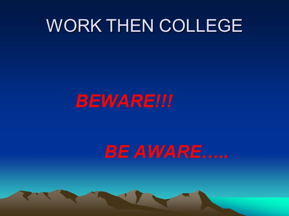 WORK THEN COLLEGE BEWARE!!! BE AWARE…..