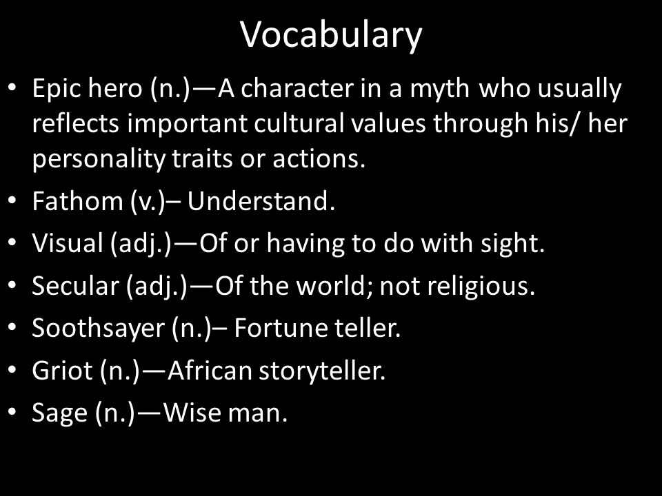 Vocabulary Epic hero (n.)—A character in a myth who usually reflects important cultural values through his/ her personality traits or actions. Fathom