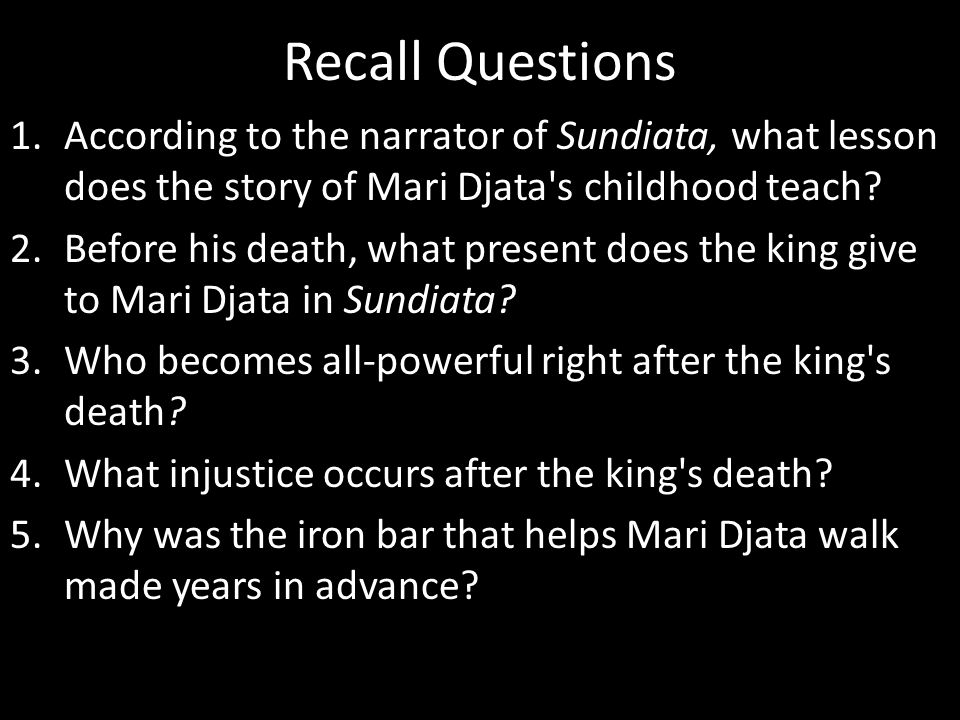 Recall Questions 1.According to the narrator of Sundiata, what lesson does the story of Mari Djata's childhood teach? 2.Before his death, what present