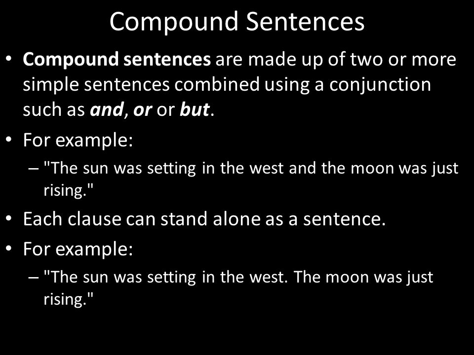 Compound Sentences Compound sentences are made up of two or more simple sentences combined using a conjunction such as and, or or but. For example: –