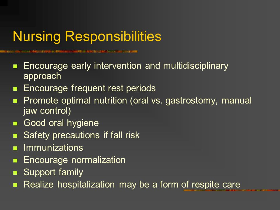 Nursing Responsibilities Encourage early intervention and multidisciplinary approach Encourage frequent rest periods Promote optimal nutrition (oral vs.