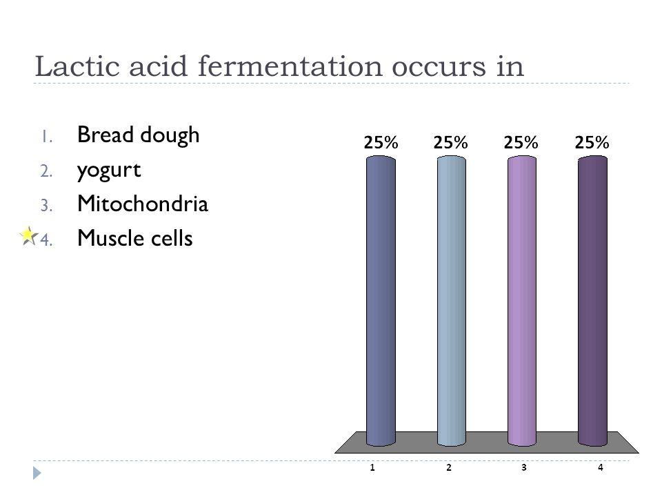 Lactic acid fermentation occurs in 1. Bread dough 2. yogurt 3. Mitochondria 4. Muscle cells