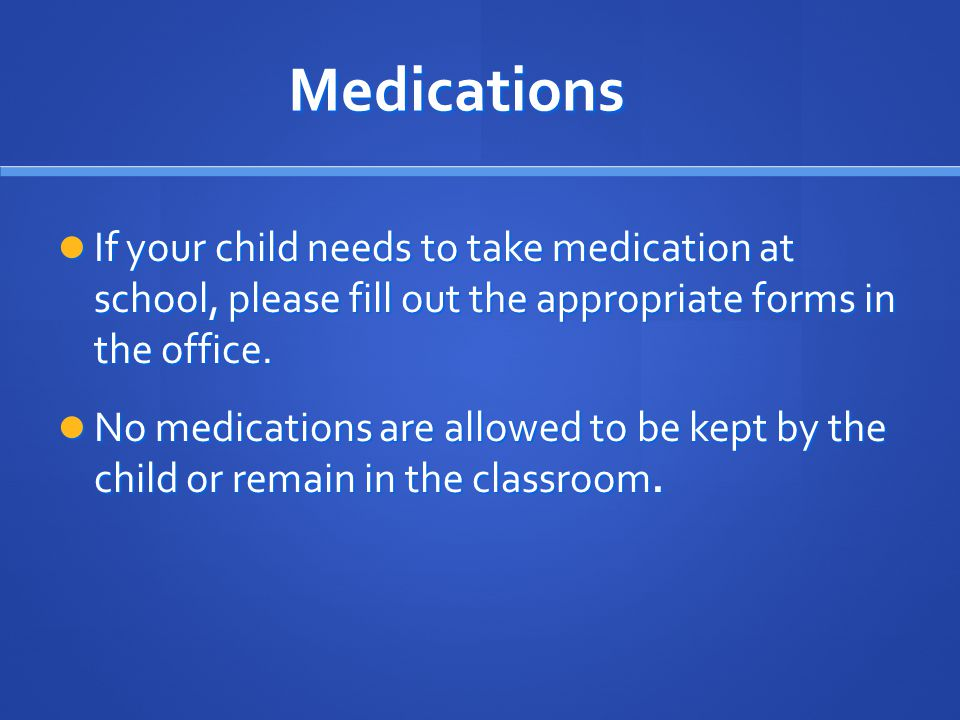 Medications If your child needs to take medication at school, please fill out the appropriate forms in the office.