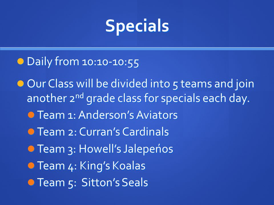 Specials Daily from 10:10-10:55 Daily from 10:10-10:55 Our Class will be divided into 5 teams and join another 2 nd grade class for specials each day.