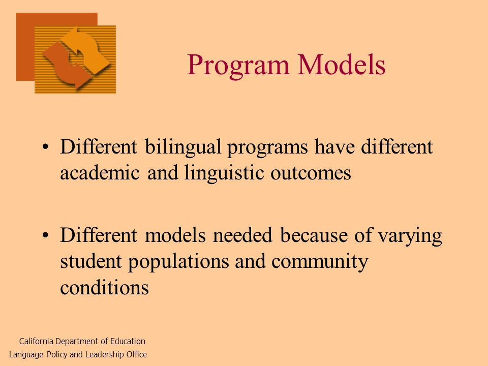Program Models Different bilingual programs have different academic and linguistic outcomes Different models needed because of varying student populations and community conditions California Department of Education Language Policy and Leadership Office