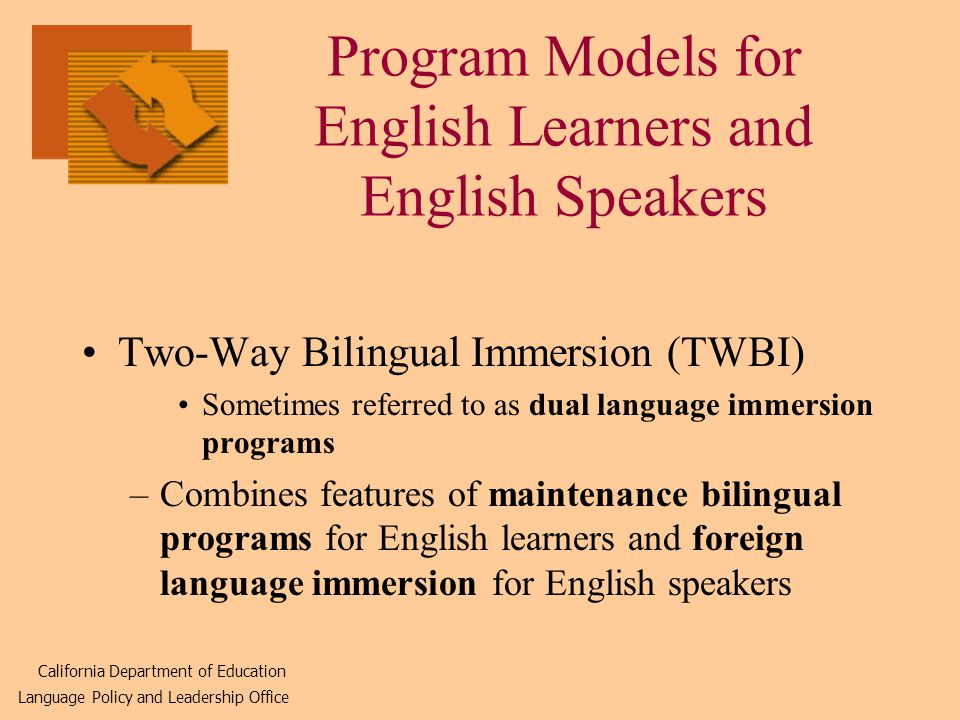 Program Models for English Learners and English Speakers Two-Way Bilingual Immersion (TWBI) Sometimes referred to as dual language immersion programs –Combines features of maintenance bilingual programs for English learners and foreign language immersion for English speakers California Department of Education Language Policy and Leadership Office