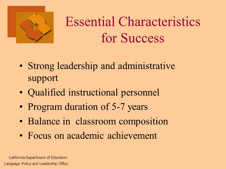 Essential Characteristics for Success Strong leadership and administrative support Qualified instructional personnel Program duration of 5-7 years Balance in classroom composition Focus on academic achievement California Department of Education Language Policy and Leadership Office