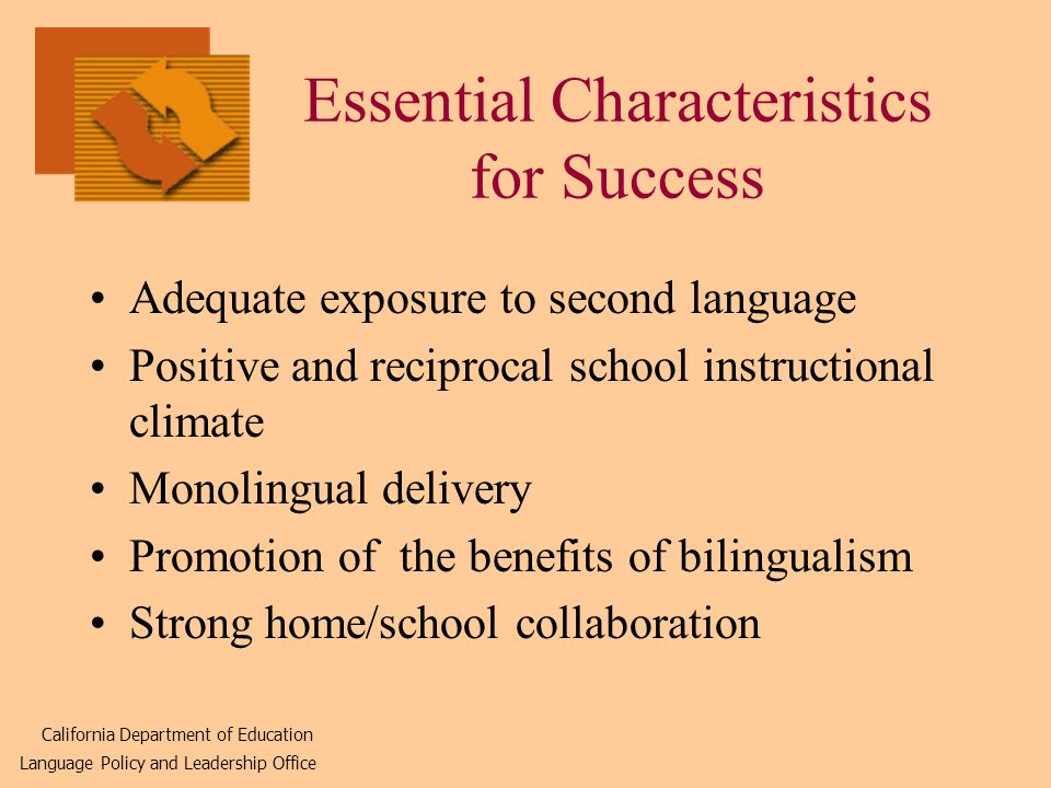 Essential Characteristics for Success Adequate exposure to second language Positive and reciprocal school instructional climate Monolingual delivery Promotion of the benefits of bilingualism Strong home/school collaboration California Department of Education Language Policy and Leadership Office