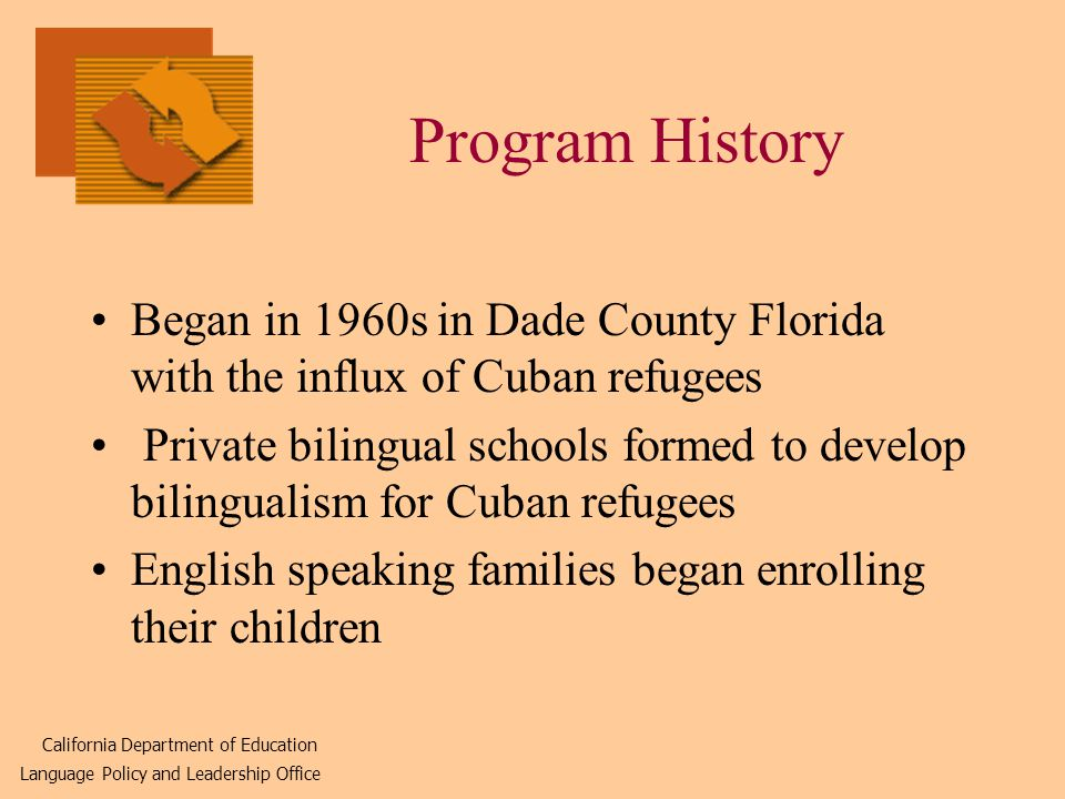 Program History Began in 1960s in Dade County Florida with the influx of Cuban refugees Private bilingual schools formed to develop bilingualism for Cuban refugees English speaking families began enrolling their children California Department of Education Language Policy and Leadership Office