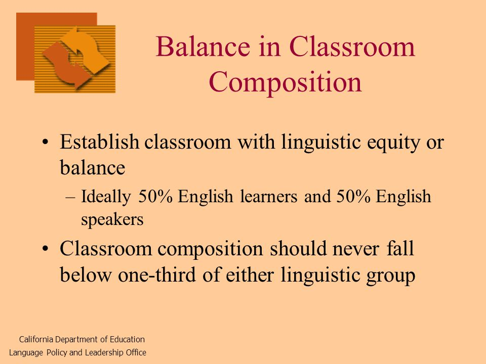 Balance in Classroom Composition Establish classroom with linguistic equity or balance –Ideally 50% English learners and 50% English speakers Classroom composition should never fall below one-third of either linguistic group California Department of Education Language Policy and Leadership Office