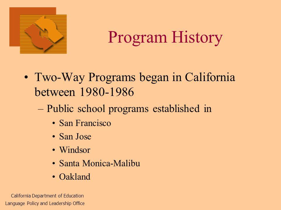 Program History Two-Way Programs began in California between 1980-1986 –Public school programs established in San Francisco San Jose Windsor Santa Monica-Malibu Oakland California Department of Education Language Policy and Leadership Office