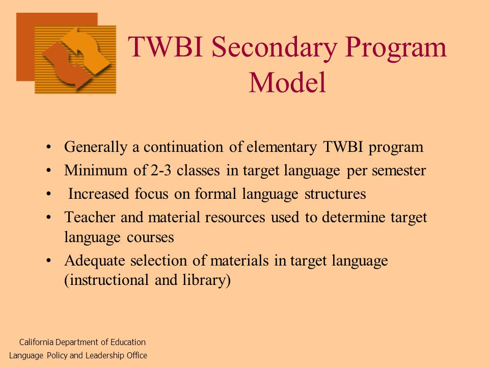 TWBI Secondary Program Model Generally a continuation of elementary TWBI program Minimum of 2-3 classes in target language per semester Increased focus on formal language structures Teacher and material resources used to determine target language courses Adequate selection of materials in target language (instructional and library) California Department of Education Language Policy and Leadership Office