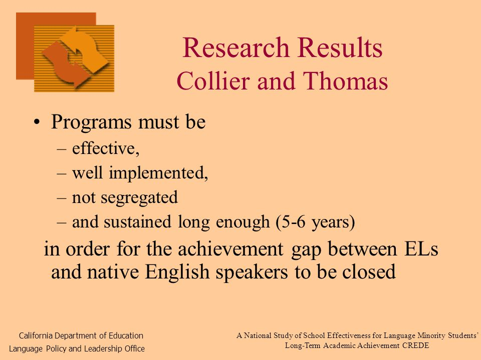 Research Results Collier and Thomas Programs must be –effective, –well implemented, –not segregated –and sustained long enough (5-6 years) in order for the achievement gap between ELs and native English speakers to be closed California Department of Education Language Policy and Leadership Office A National Study of School Effectiveness for Language Minority Students' Long-Term Academic Achievement CREDE