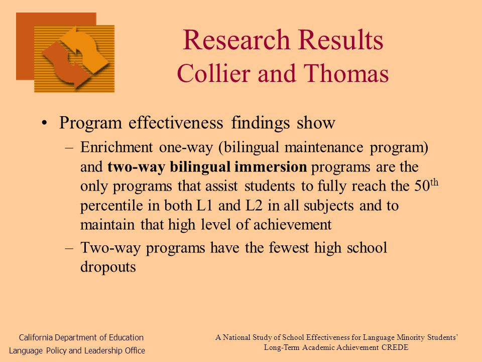 Research Results Collier and Thomas Program effectiveness findings show –Enrichment one-way (bilingual maintenance program) and two-way bilingual immersion programs are the only programs that assist students to fully reach the 50 th percentile in both L1 and L2 in all subjects and to maintain that high level of achievement –Two-way programs have the fewest high school dropouts California Department of Education Language Policy and Leadership Office A National Study of School Effectiveness for Language Minority Students' Long-Term Academic Achievement CREDE
