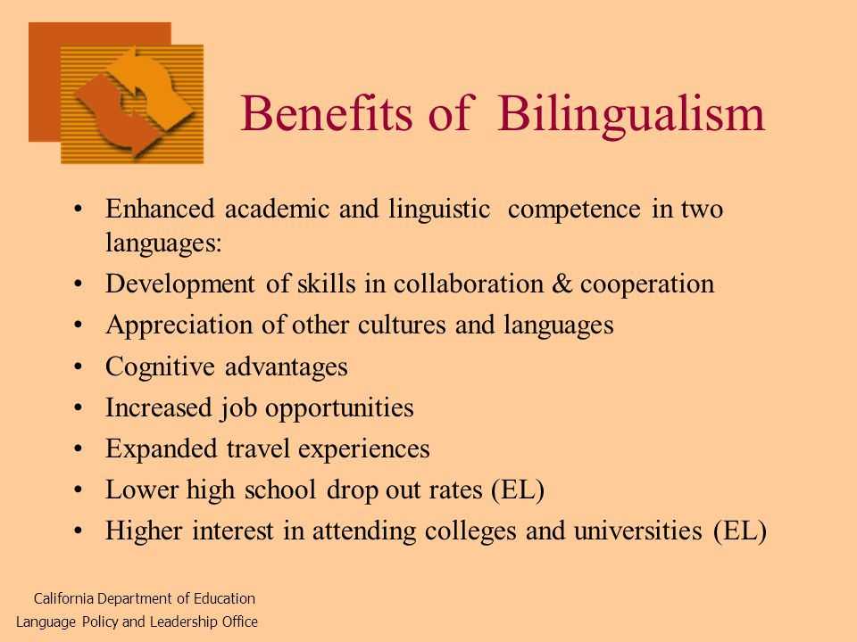 Benefits of Bilingualism Enhanced academic and linguistic competence in two languages: Development of skills in collaboration & cooperation Appreciation of other cultures and languages Cognitive advantages Increased job opportunities Expanded travel experiences Lower high school drop out rates (EL) Higher interest in attending colleges and universities (EL) California Department of Education Language Policy and Leadership Office