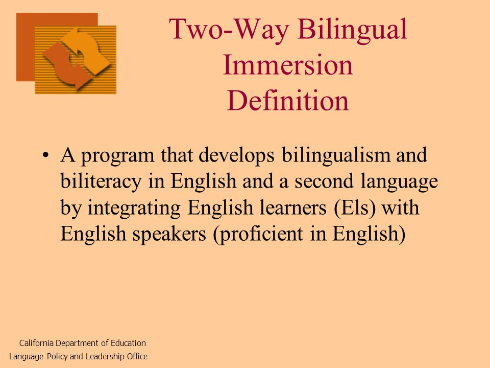 Two-Way Bilingual Immersion Definition A program that develops bilingualism and biliteracy in English and a second language by integrating English learners (Els) with English speakers (proficient in English) California Department of Education Language Policy and Leadership Office