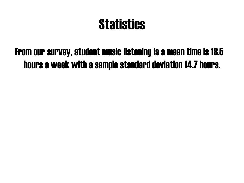 Statistics From our survey, student music listening is a mean time is 18.5 hours a week with a sample standard deviation 14.7 hours.