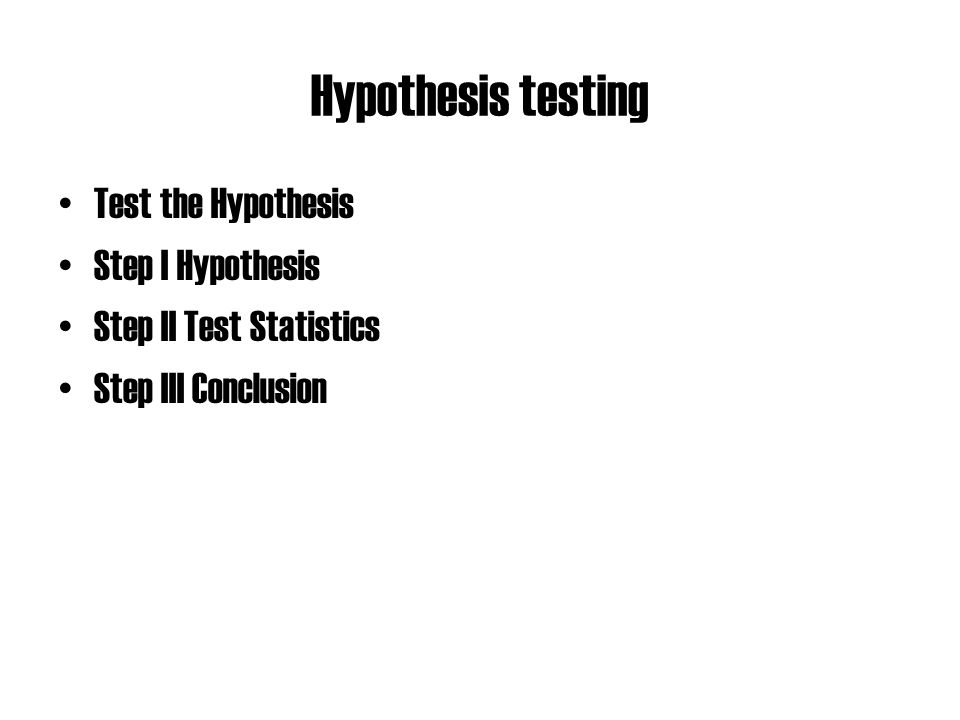 Hypothesis testing Test the Hypothesis Step I Hypothesis Step II Test Statistics Step III Conclusion