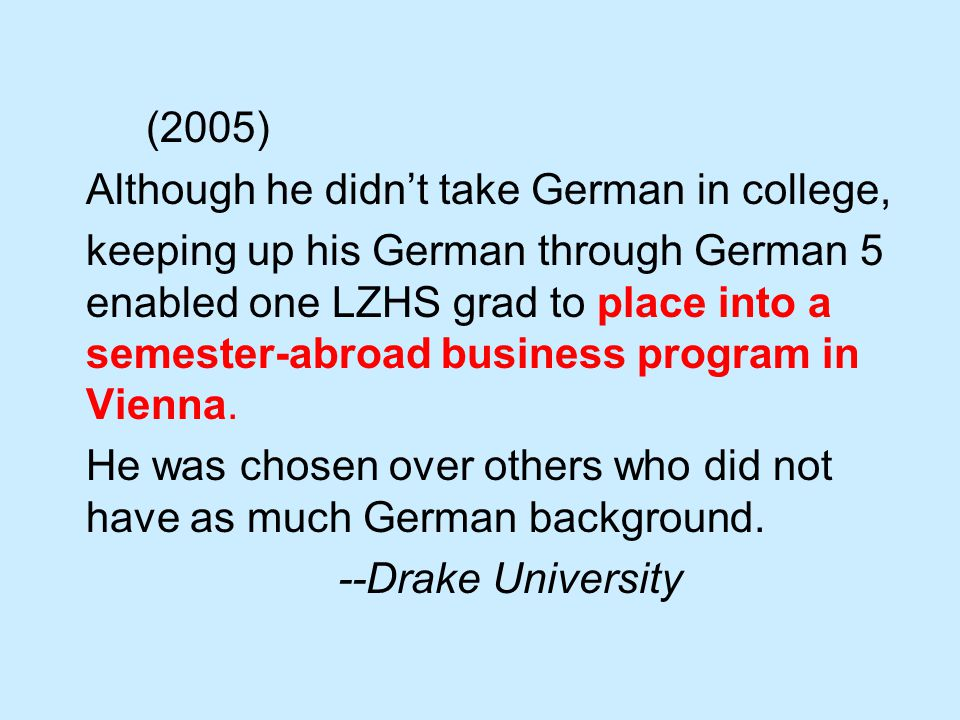 (2005) Although he didn't take German in college, keeping up his German through German 5 enabled one LZHS grad to place into a semester-abroad business program in Vienna.