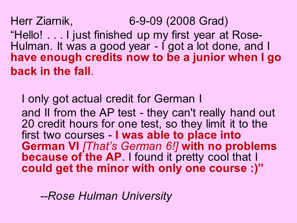 Herr Ziarnik, (2008 Grad) Hello!... I just finished up my first year at Rose- Hulman.