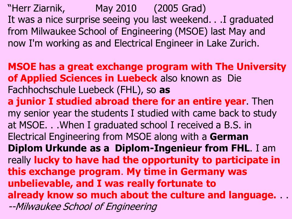 Herr Ziarnik,May 2010 (2005 Grad) It was a nice surprise seeing you last weekend...I graduated from Milwaukee School of Engineering (MSOE) last May and now I m working as and Electrical Engineer in Lake Zurich.